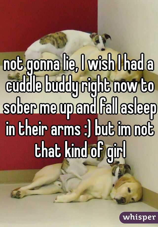 not gonna lie, I wish I had a cuddle buddy right now to sober me up and fall asleep in their arms :) but im not that kind of girl