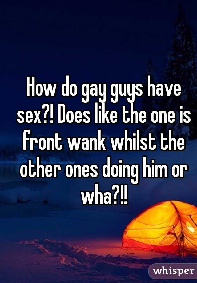 How do gay guys have sex?! Does like the one is front wank whilst the other ones doing him or wha?!!