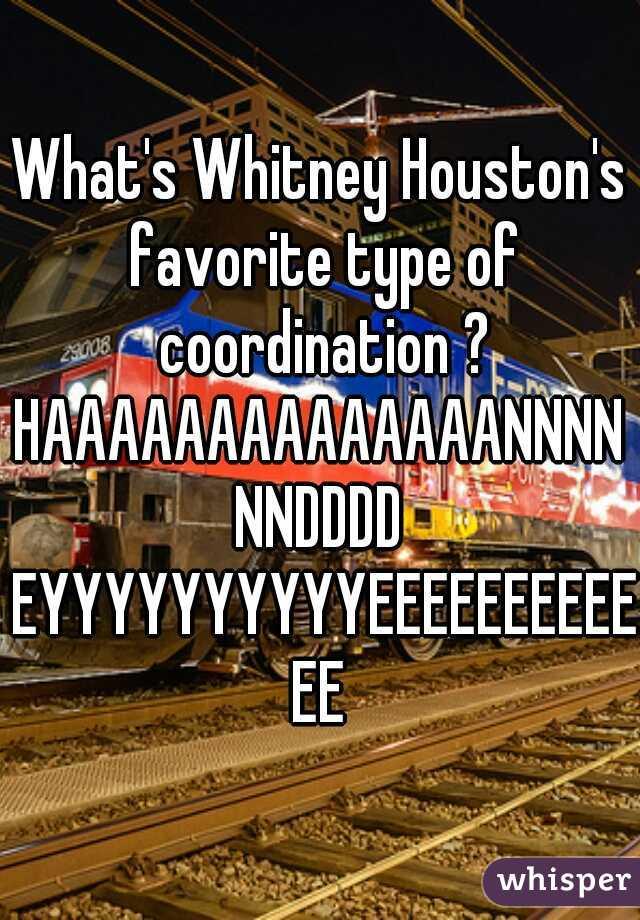 What's Whitney Houston's favorite type of coordination ?  HAAAAAAAAAAAAAANNNNNNDDDD EYYYYYYYYYYEEEEEEEEEEEE