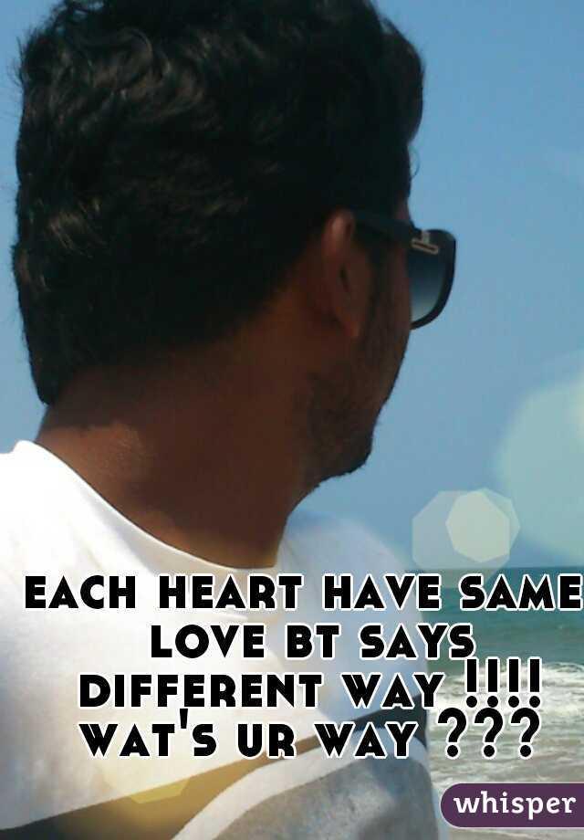 each heart have same love bt says different way !!!! wat's ur way ???