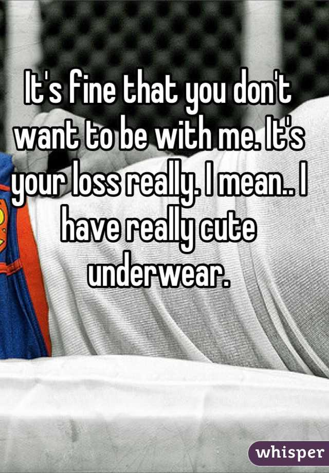 It's fine that you don't want to be with me. It's your loss really. I mean.. I have really cute underwear.