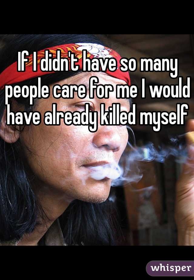 If I didn't have so many people care for me I would have already killed myself