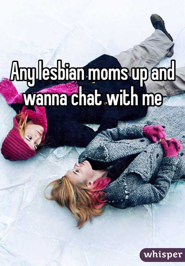 Any lesbian moms up and wanna chat with me