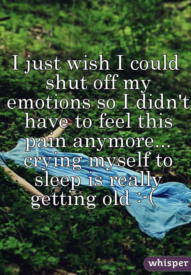 I just wish I could shut off my emotions so I didn't have to feel this pain anymore... crying myself to sleep is really getting old :-(