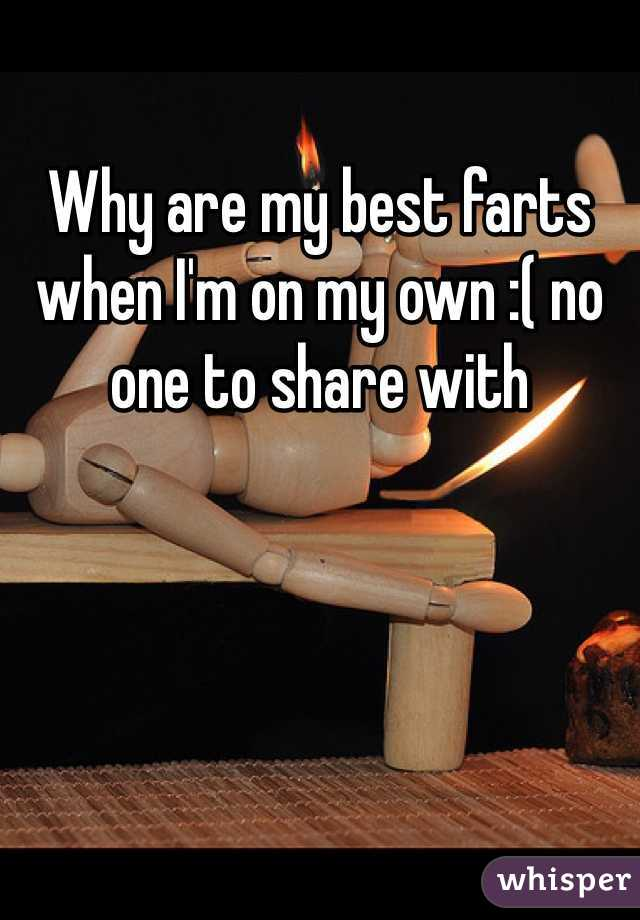 Why are my best farts when I'm on my own :( no one to share with