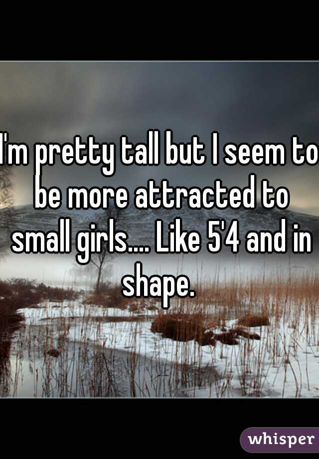 I'm pretty tall but I seem to be more attracted to small girls.... Like 5'4 and in shape.