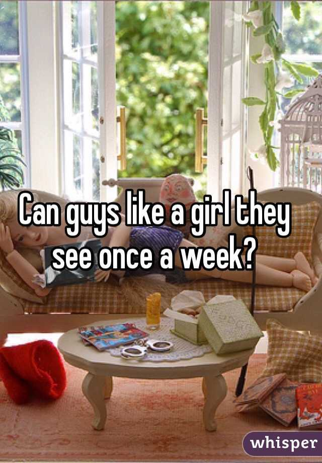 Can guys like a girl they see once a week?