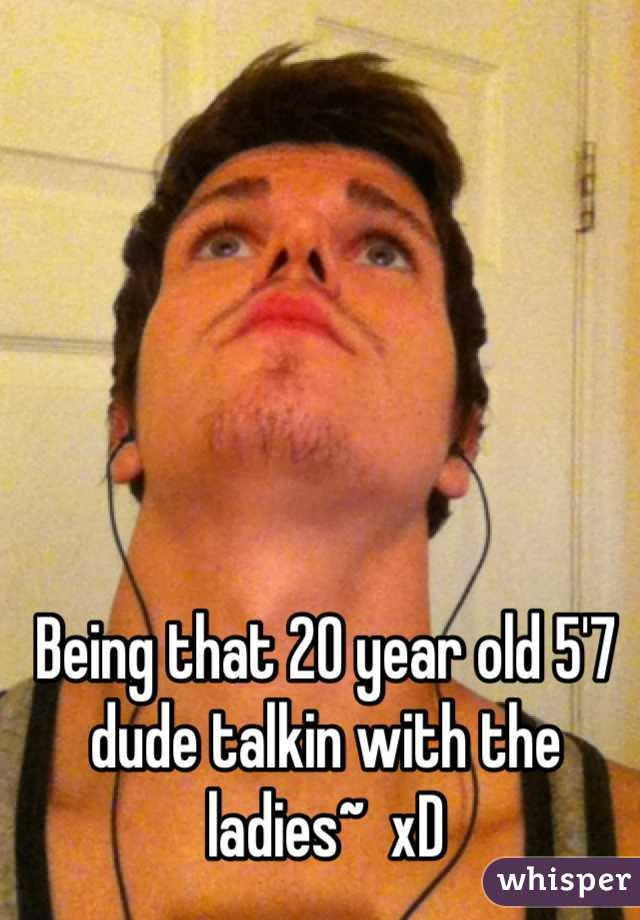 Being that 20 year old 5'7 dude talkin with the ladies~  xD