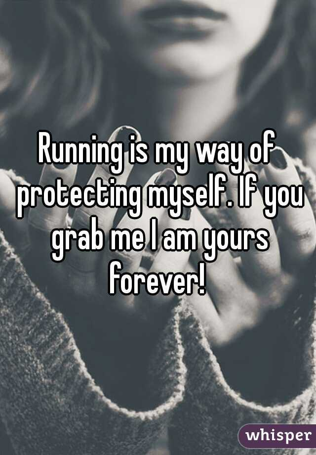Running is my way of protecting myself. If you grab me I am yours forever!