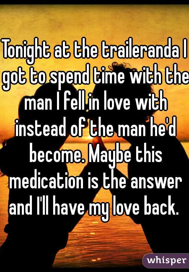 Tonight at the traileranda I got to spend time with the man I fell in love with instead of the man he'd become. Maybe this medication is the answer and I'll have my love back.