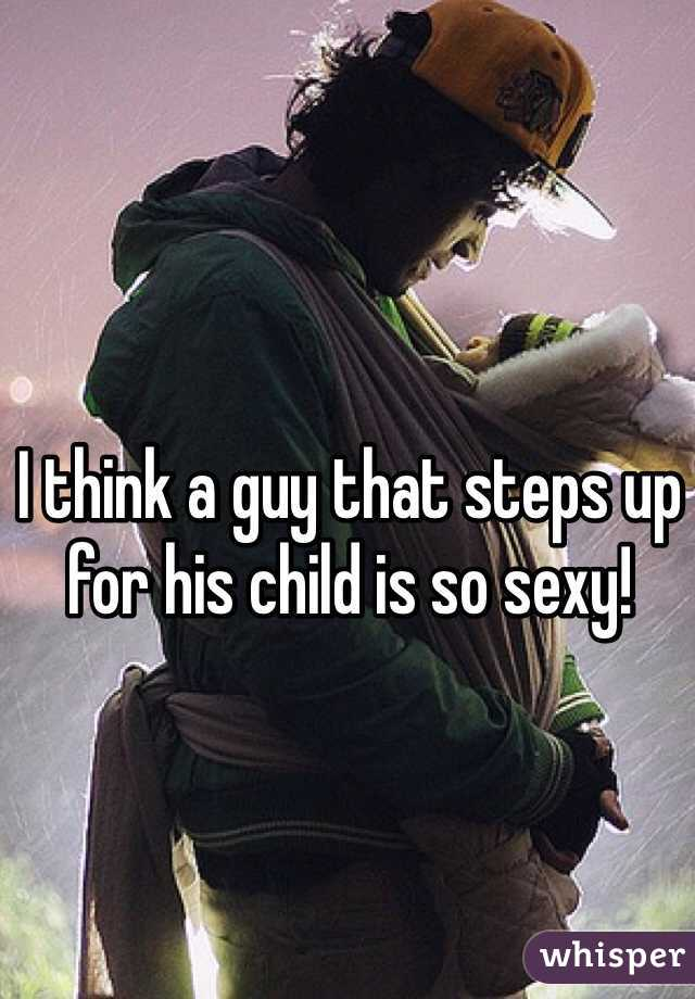 I think a guy that steps up for his child is so sexy!