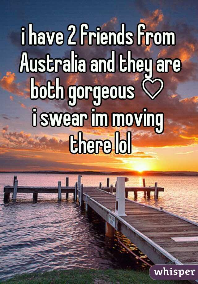 i have 2 friends from Australia and they are both gorgeous ♡  i swear im moving  there lol