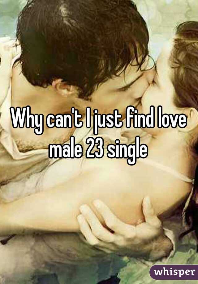 Why can't I just find love male 23 single