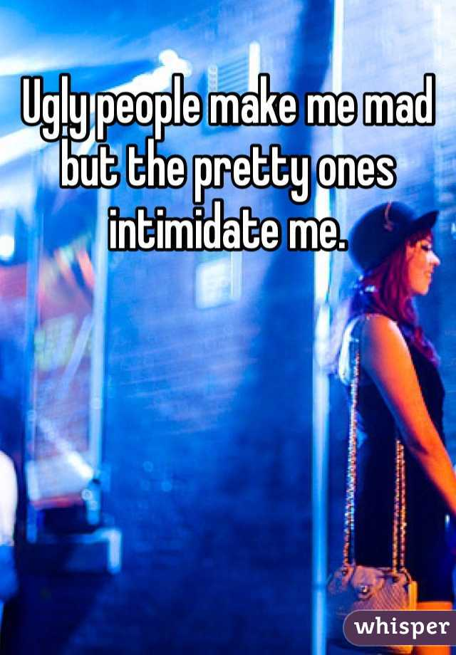 Ugly people make me mad but the pretty ones intimidate me.