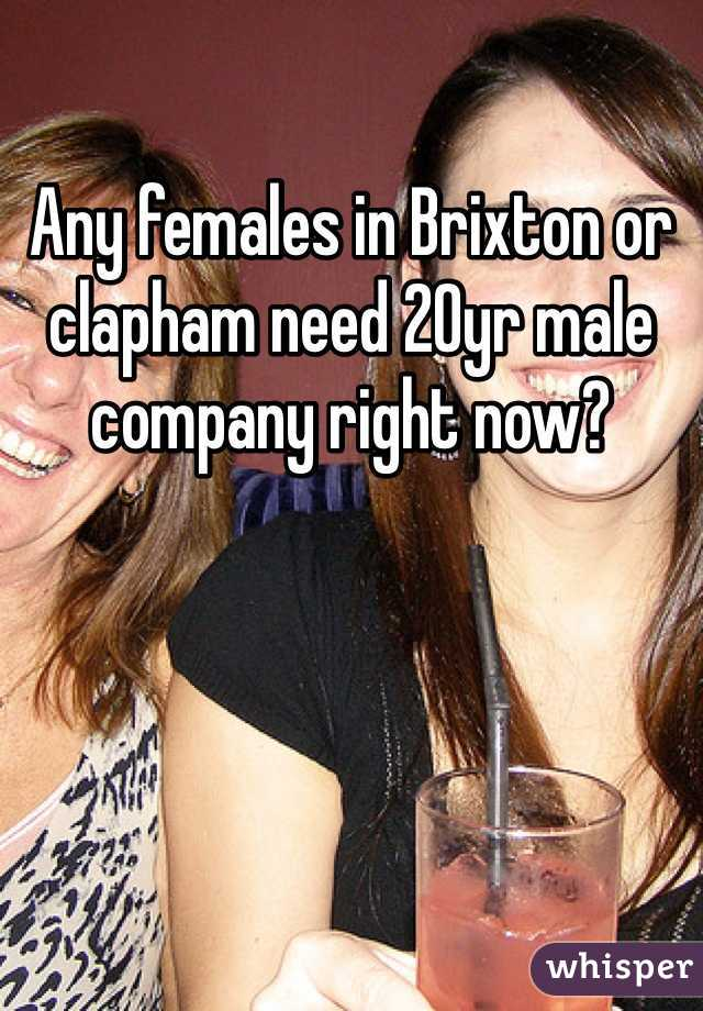 Any females in Brixton or clapham need 20yr male company right now?
