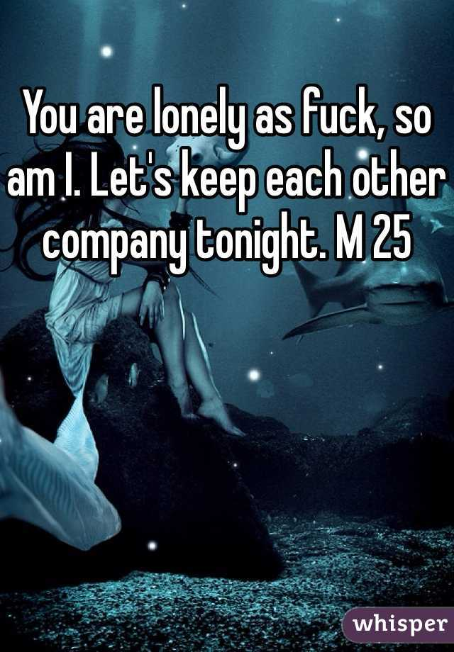 You are lonely as fuck, so am I. Let's keep each other company tonight. M 25