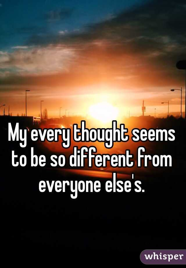My every thought seems to be so different from everyone else's.