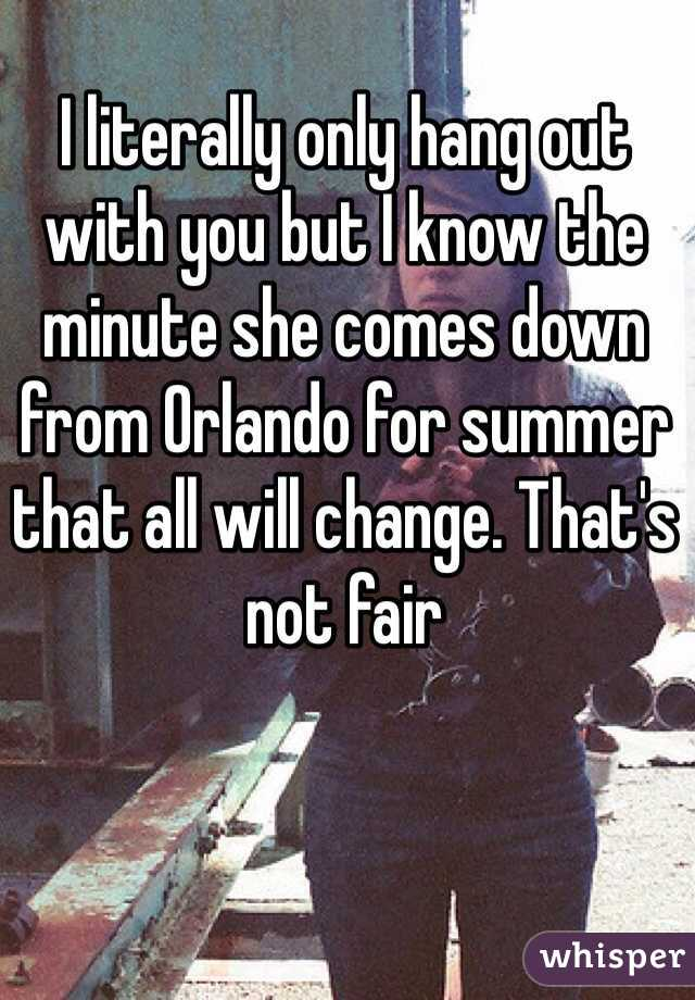 I literally only hang out with you but I know the minute she comes down from Orlando for summer that all will change. That's not fair