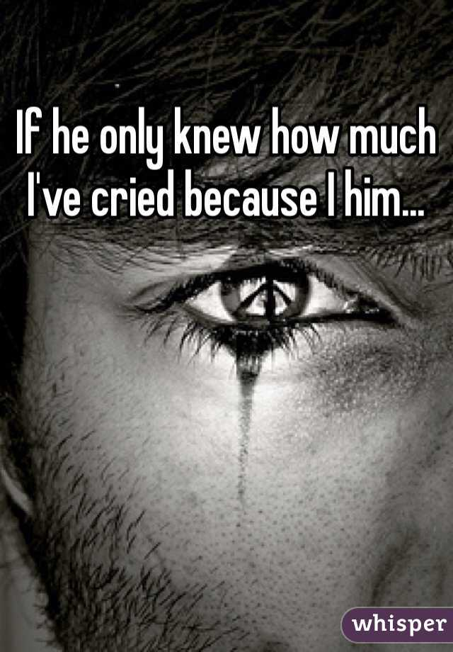 If he only knew how much I've cried because I him...