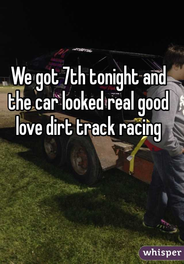We got 7th tonight and the car looked real good love dirt track racing
