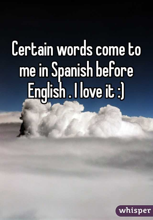Certain words come to me in Spanish before English . I love it :)