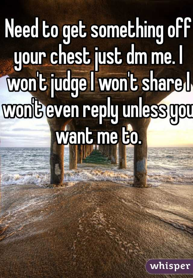 Need to get something off your chest just dm me. I won't judge I won't share I won't even reply unless you want me to.