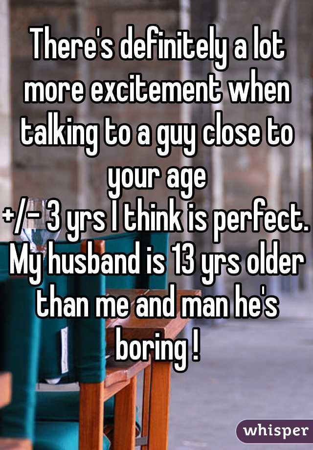 There's definitely a lot more excitement when talking to a guy close to your age  +/- 3 yrs I think is perfect.  My husband is 13 yrs older than me and man he's boring !