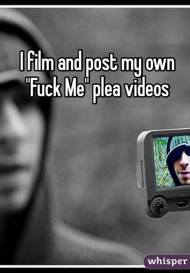 "I film and post my own  ""Fuck Me"" plea videos"