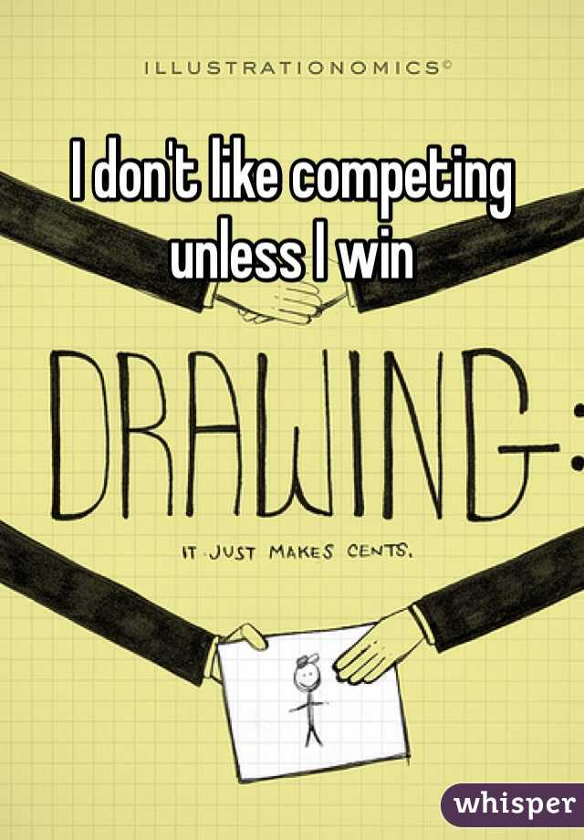 I don't like competing unless I win