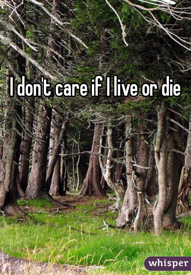 I don't care if I live or die