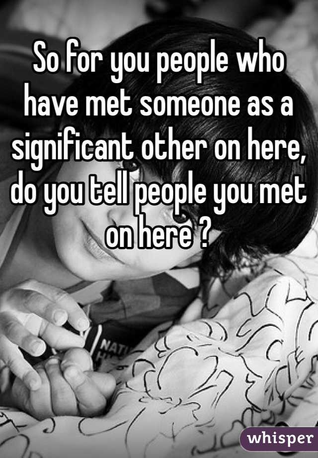 So for you people who have met someone as a significant other on here, do you tell people you met on here ?