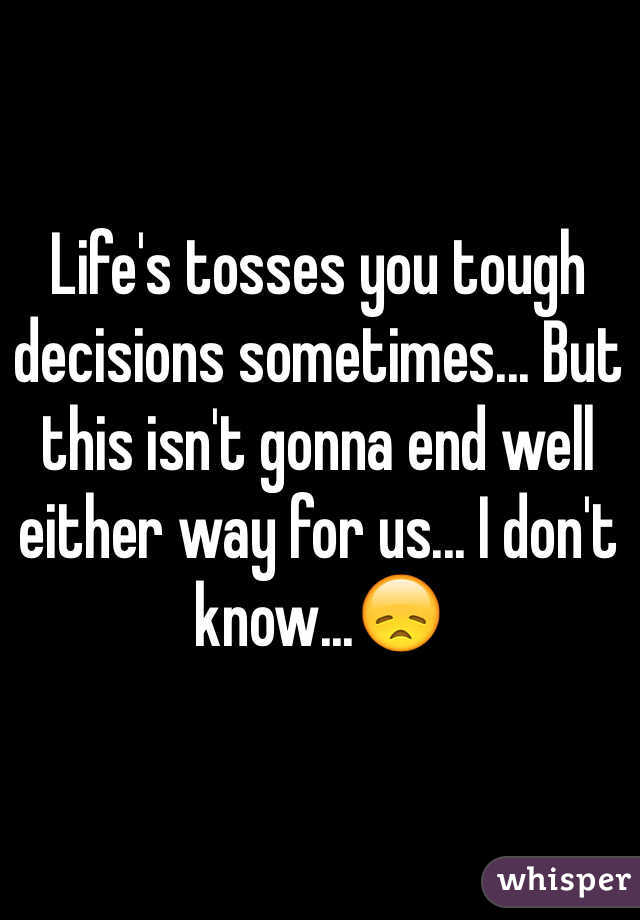 Life's tosses you tough decisions sometimes... But this isn't gonna end well either way for us... I don't know...😞