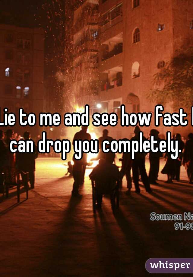 Lie to me and see how fast I can drop you completely.