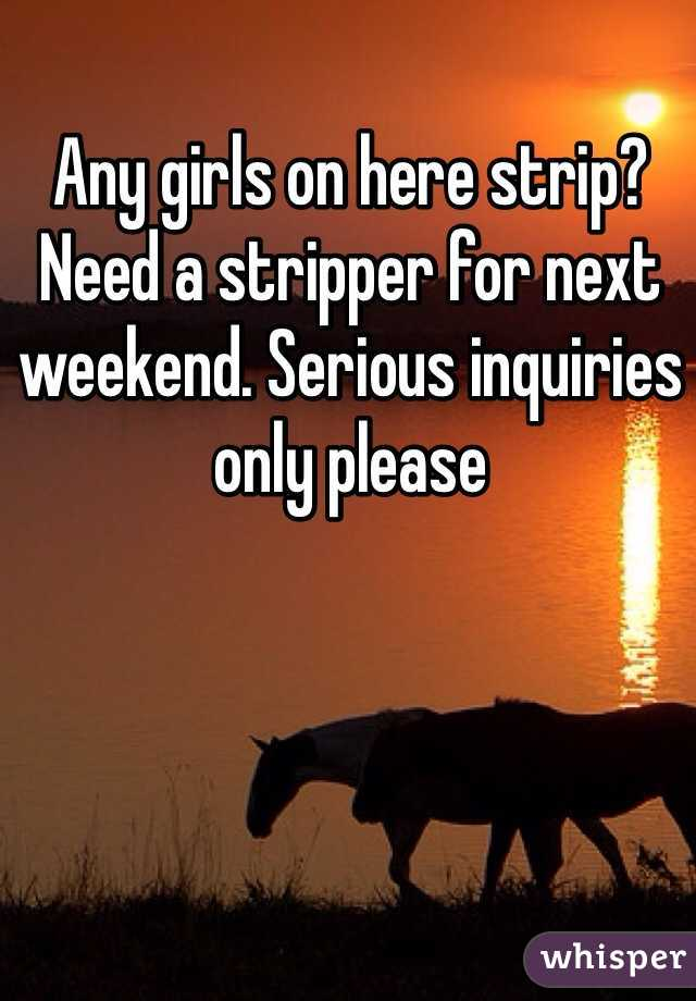 Any girls on here strip? Need a stripper for next weekend. Serious inquiries only please