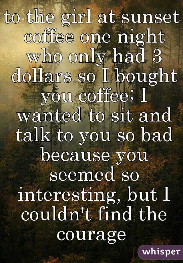 to the girl at sunset coffee one night who only had 3 dollars so I bought you coffee; I wanted to sit and talk to you so bad because you seemed so interesting, but I couldn't find the courage