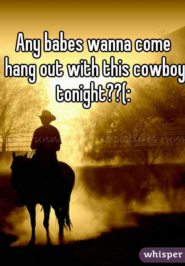 Any babes wanna come hang out with this cowboy tonight??(:
