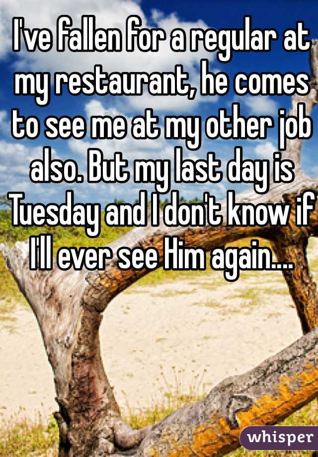 I've fallen for a regular at my restaurant, he comes to see me at my other job also. But my last day is Tuesday and I don't know if I'll ever see Him again....
