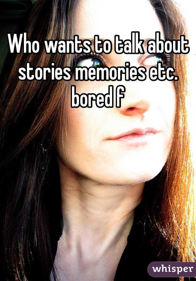 Who wants to talk about stories memories etc. bored f