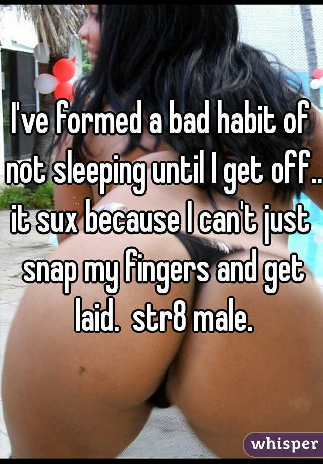 I've formed a bad habit of not sleeping until I get off... it sux because I can't just snap my fingers and get laid.  str8 male.
