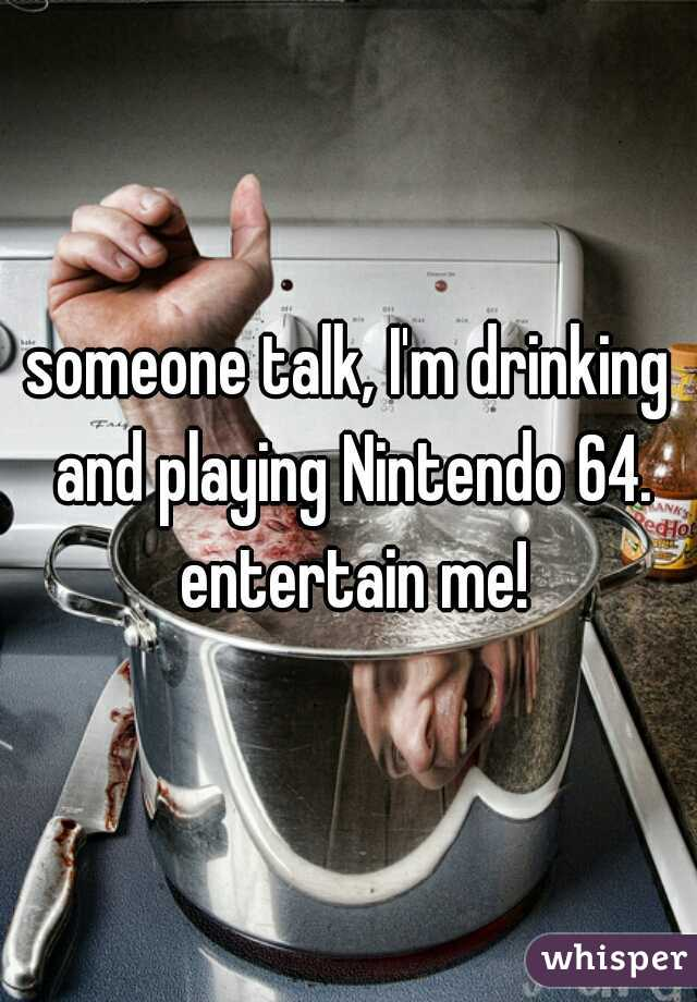 someone talk, I'm drinking and playing Nintendo 64. entertain me!