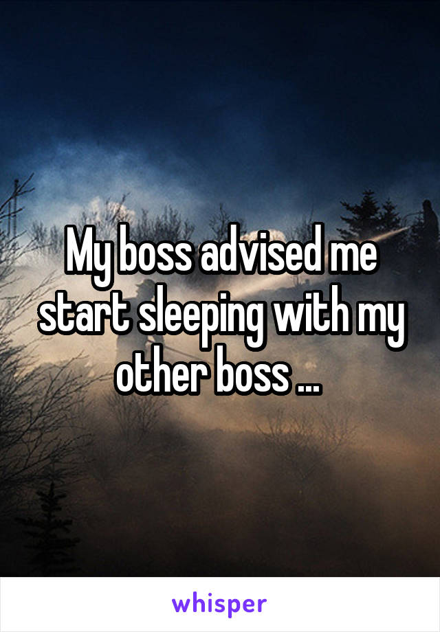 My boss advised me start sleeping with my other boss ...