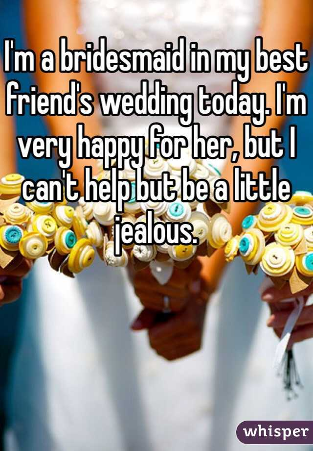 I'm a bridesmaid in my best friend's wedding today. I'm very happy for her, but I can't help but be a little jealous.