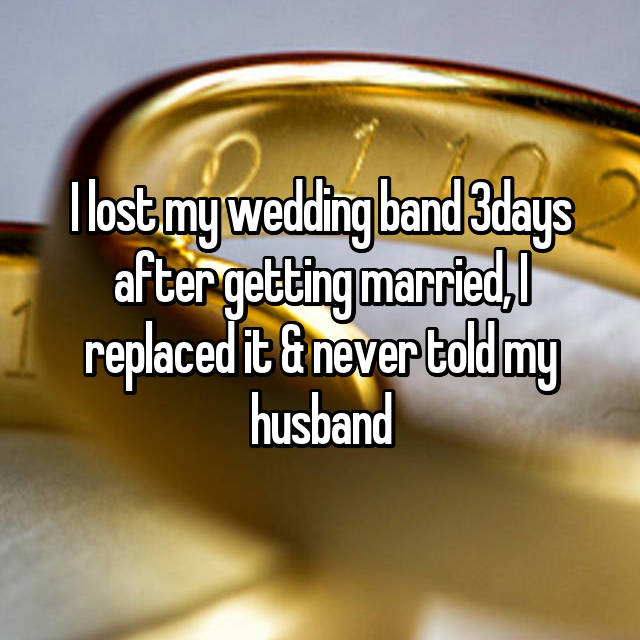 I lost my wedding band 3days after getting married, I replaced it & never told my husband