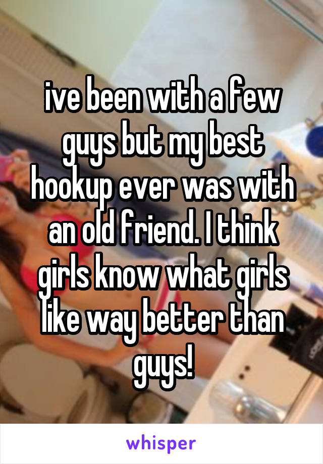 ive been with a few guys but my best hookup ever was with an old friend. I think girls know what girls like way better than guys!