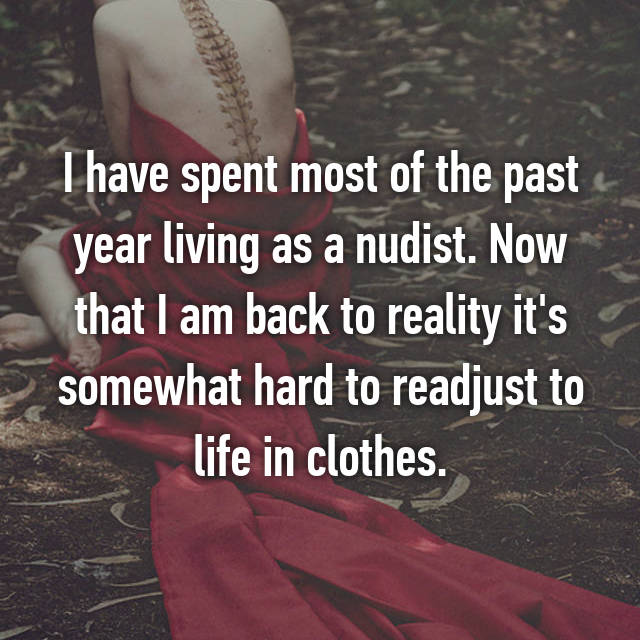 I have spent most of the past year living as a nudist. Now that I am back to reality it's somewhat hard to readjust to life in clothes.