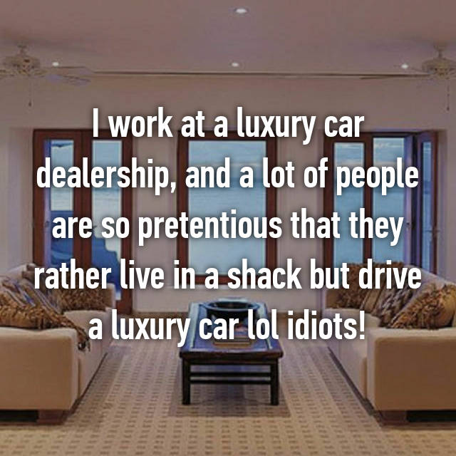 I work at a luxury car dealership, and a lot of people are so pretentious that they rather live in a shack but drive a luxury car lol idiots!
