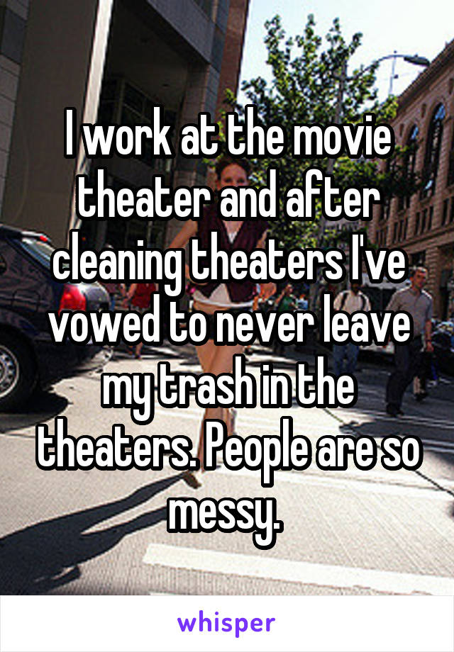 I work at the movie theater and after cleaning theaters I've vowed to never leave my trash in the theaters. People are so messy.