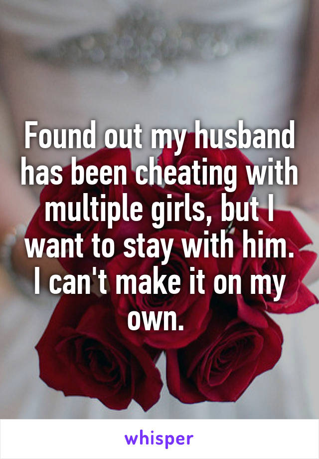 Found out my husband has been cheating with multiple girls, but I want to stay with him. I can't make it on my own.