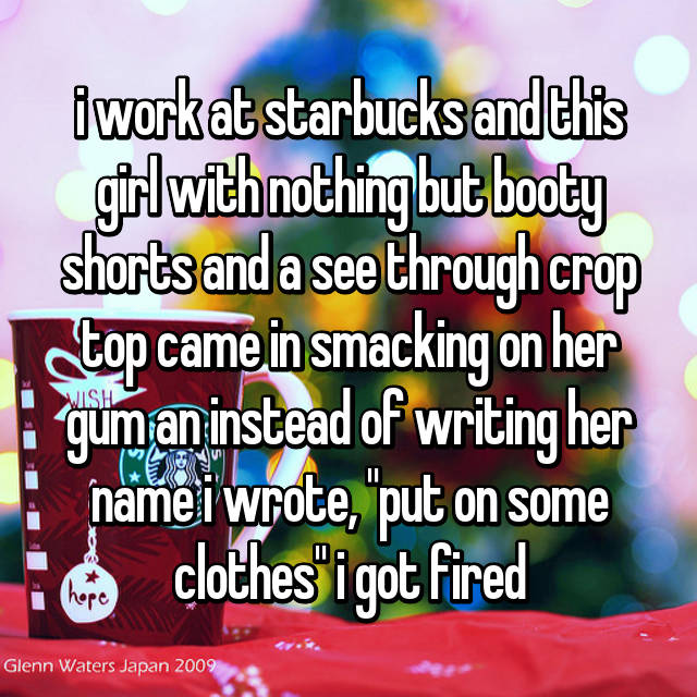 """i work at starbucks and this girl with nothing but booty shorts and a see through crop top came in smacking on her gum an instead of writing her name i wrote, """"put on some clothes"""" i got fired"""