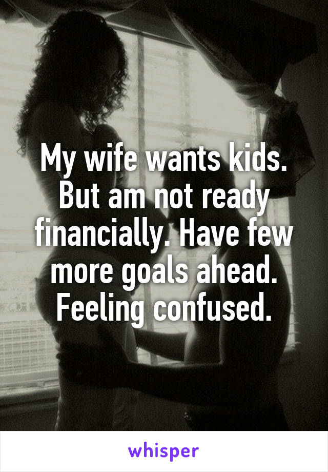 My wife wants kids. But am not ready financially. Have few more goals ahead. Feeling confused.